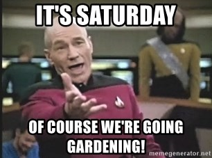 Captain Picard - It's saturday of course we're going gardening!