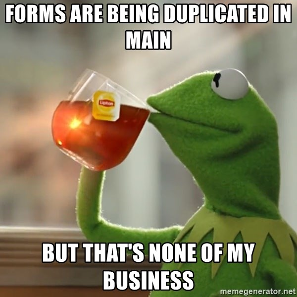 Kermit The Frog Drinking Tea - Forms are being duplicated in main But that's none of my business