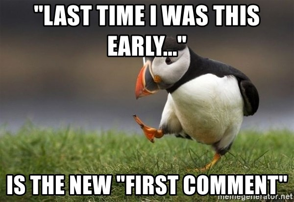 "Unpopular Opinion Puffin - ""last time i was this early..."" is the new ""first comment"""