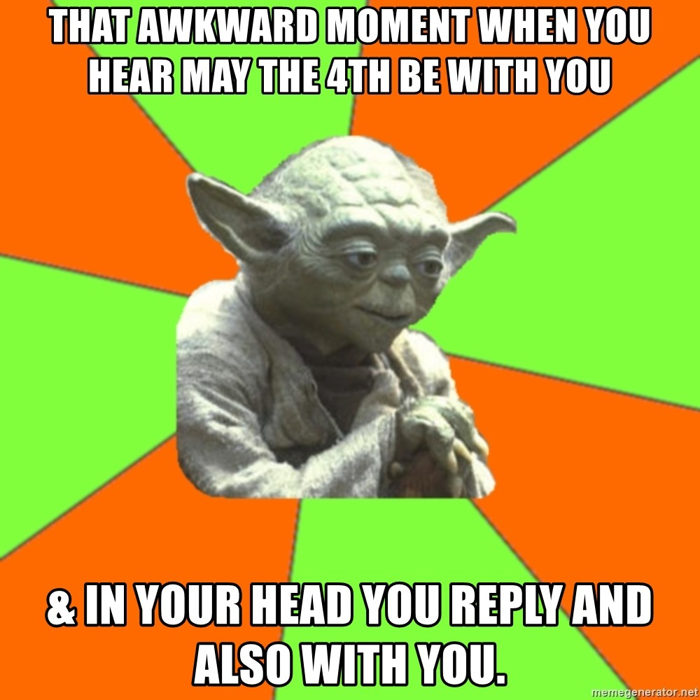 Advicefull Yoda - That awkward moment when you hear May the 4th be with you & in your head you reply AND ALSO WITH YOU.