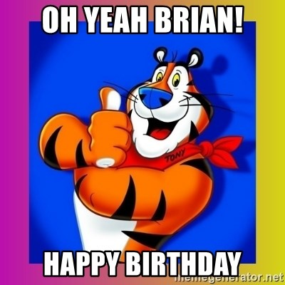 Tony The Tiger - Oh yeah Brian! Happy Birthday