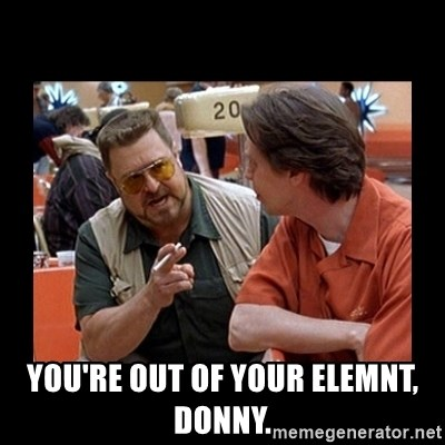 walter sobchak - you're out of your elemnt, donny.
