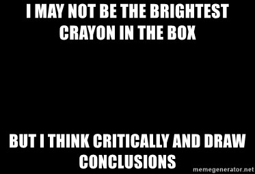 i may not be the brightest crayon in the box but i think critically