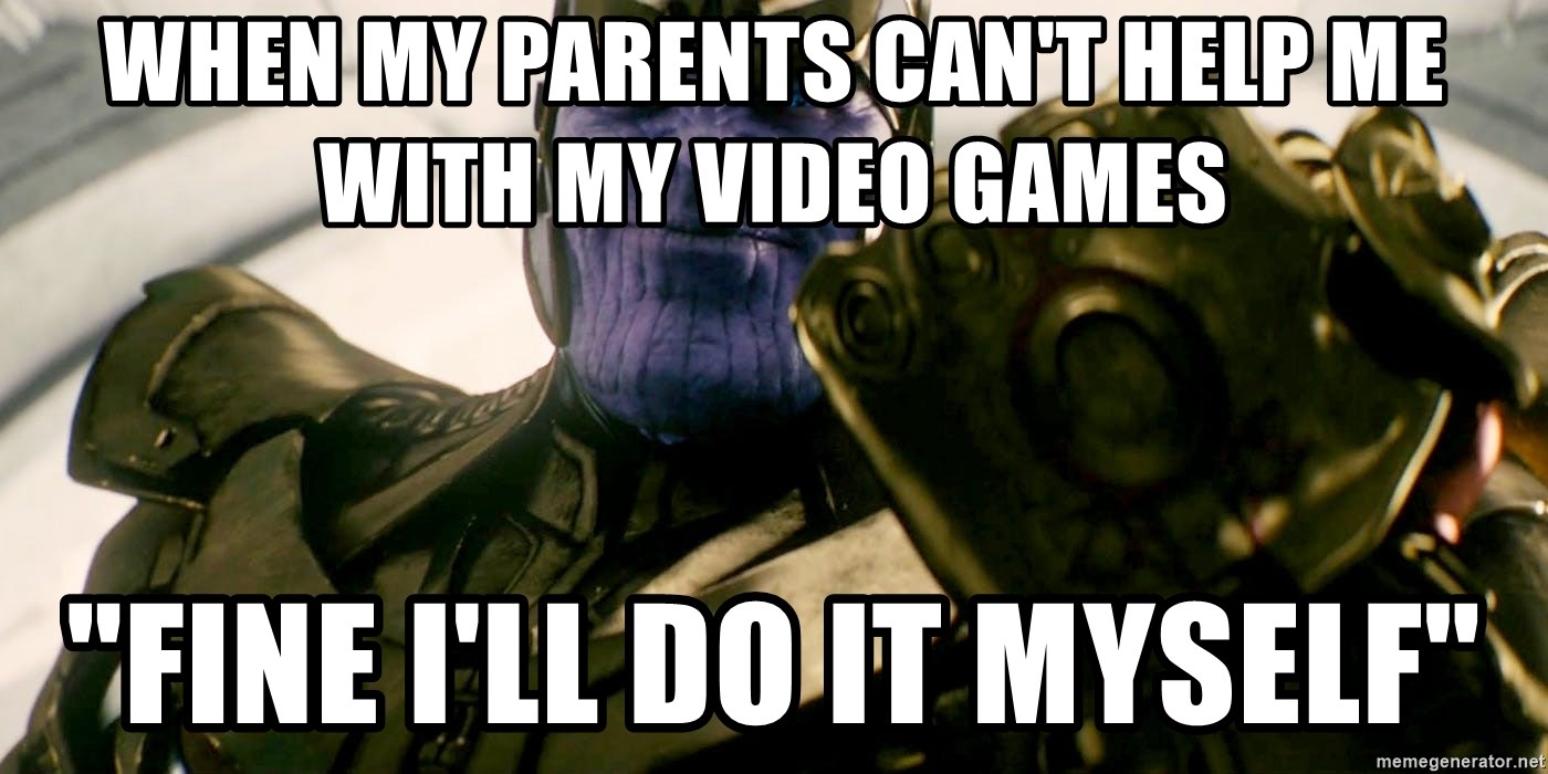 When My Parents Can T Help Me With My Video Games Fine I Ll Do It