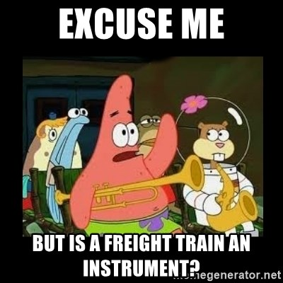 Patrick Star Instrument - excuse me but is a freight train an instrument?
