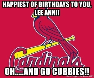 st. louis Cardinals - Happiest of birthdays to you, Lee ann!! Oh.....and go Cubbies!!