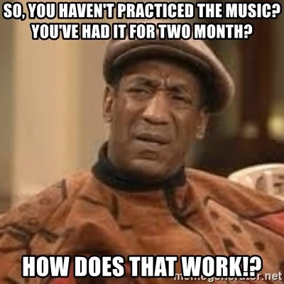 so, you haven't practiced the music? You've had it for two