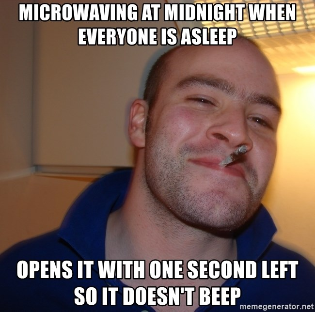 Good Guy Greg - microwaving at midnight when everyone is asleep opens it with one second left so it doesn't beep