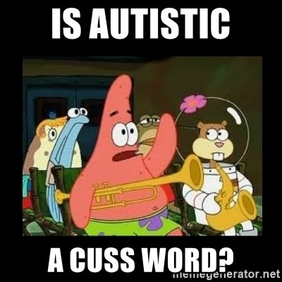 Patrick Star Instrument - Is autistic a cuss word?
