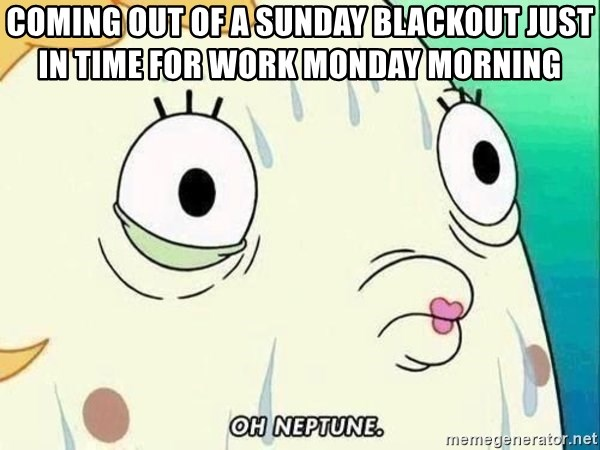 ohhhhhneuptuone - coming out of a Sunday blackout just in time for work Monday morning
