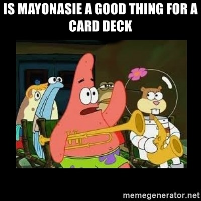 Patrick Star Instrument - Is mayonasie a good thing for a card deck