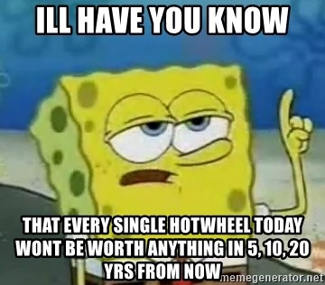 Tough Spongebob - Ill have you know  That every single hotwheel today wont be worth anything in 5, 10, 20 yrs from now