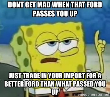 Tough Spongebob - Dont get mad when that ford passes you up Just trade in your import for a better ford than what passed you up