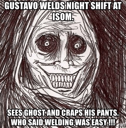 Horrifying Ghost - Gustavo welds night shift at isom. Sees ghost and craps his pants. Who said welding was easy !!!