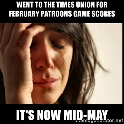 First World Problems - went to the times union for February patroons game scores it's now mid-may