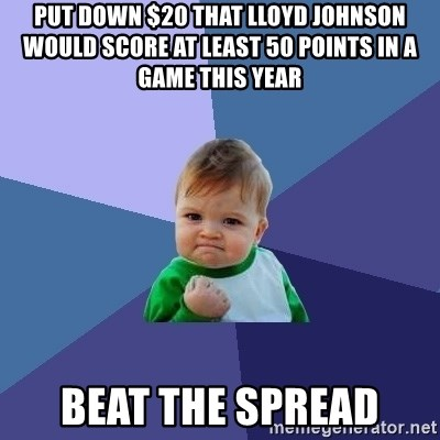 Success Kid - Put down $20 that lloyd johnson would score at least 50 points in a game this year beat the spread