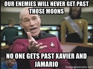 Captain Picard - our enemies will never get past those moons no one gets past xavier and jamario