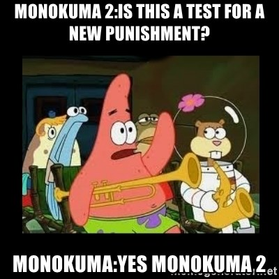 Patrick Star Instrument - monokuma 2:is this a test for a new punishment? monokuma:yes monokuma 2
