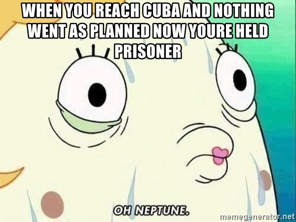 ohhhhhneuptuone - when you reach Cuba and nothing went as planned now youre held prisoner