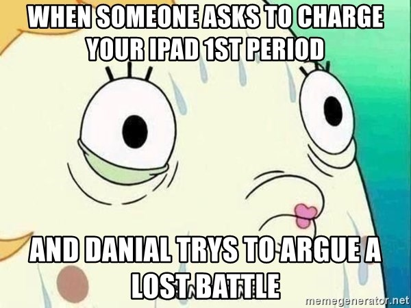 ohhhhhneuptuone - When someone asks to charge your ipad 1st period  And danial trys to argue a lost battle