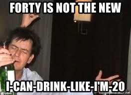 Drunk Charlie Sheen - Forty is not the new I-can-drink-like-I'm-20
