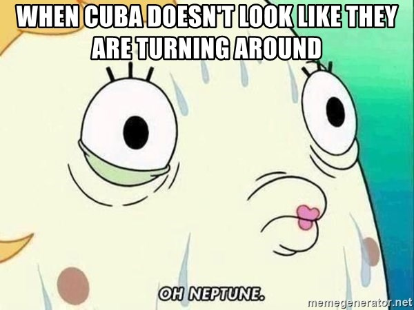 ohhhhhneuptuone - when Cuba doesn't look like they are turning around