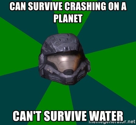 Halo Reach - Can survive crashing on a planet Can't survive water