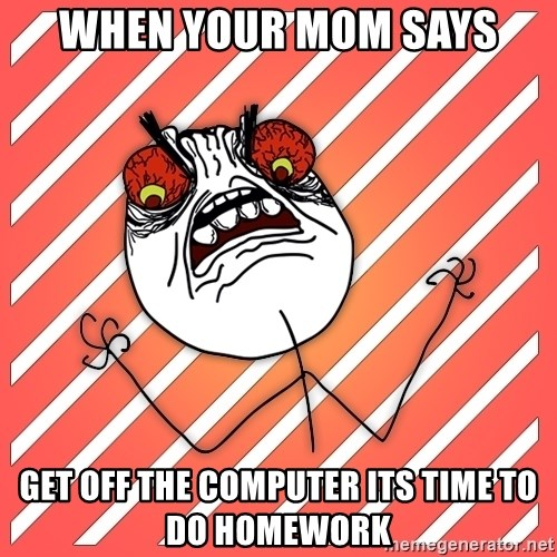 iHate - when your mom says get off the computer its time to do homework
