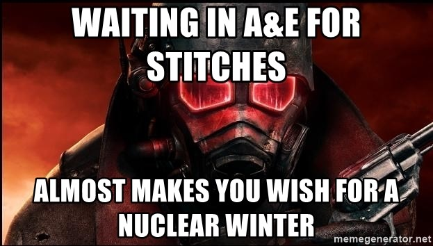 Fallout  - Waiting in a&e for stitches  Almost makes you wish for a nuclear winter
