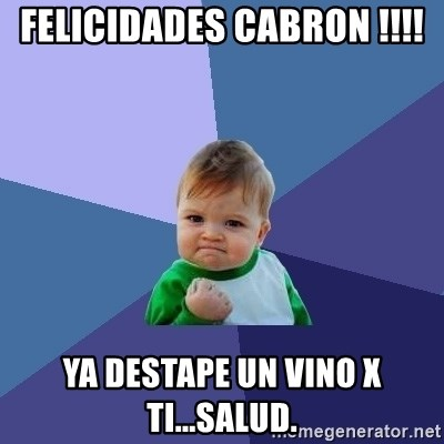 Success Kid - Felicidades cabron !!!! Ya destape un vino x ti...Salud.