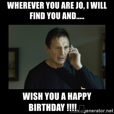 I will find you and kill you - Wherever you are Jo, I will find you and..... wish you a happy birthday !!!! 😘