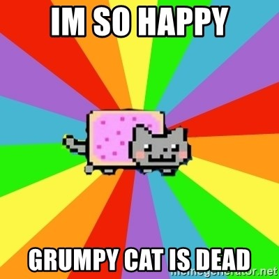 nyan nyan nyan cat - Im so happy Grumpy cat is dead
