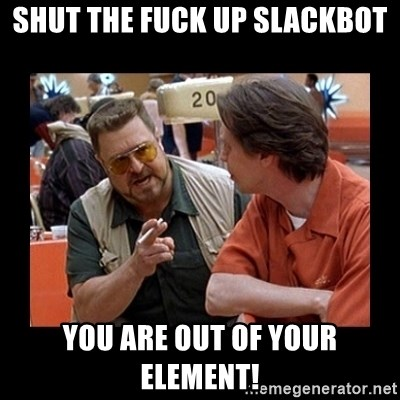 walter sobchak - shut the fuck up slackbot you are out of your element!