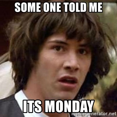 Conspiracy Keanu - some one told me its monday
