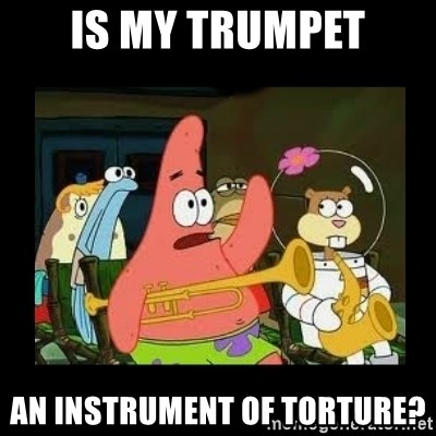 Patrick Star Instrument - Is my trumpet An instrument of torture?