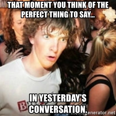 sudden realization guy - That moment you think of the perfect thing to say...  In yesterday's conversation.