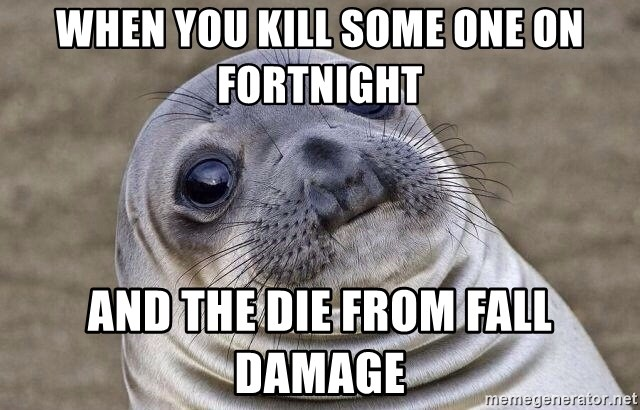 Awkward Seal - When you kill some one on fortnight And the die from fall  damage