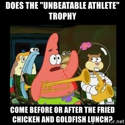 """Patrick Star Instrument - Does the """"unbeatable athlete"""" trophy come before or after the fried chicken and goldfish lunch?"""