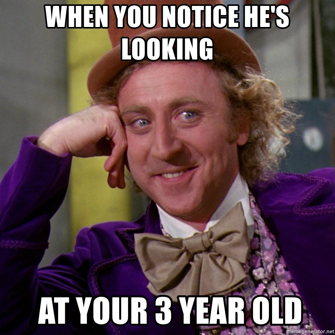 Willy Wonka - When you notice he's looking   at your 3 year old