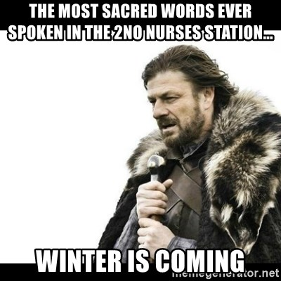 Winter is Coming - the most sacred words ever spoken in the 2no nurses station... winter is coming