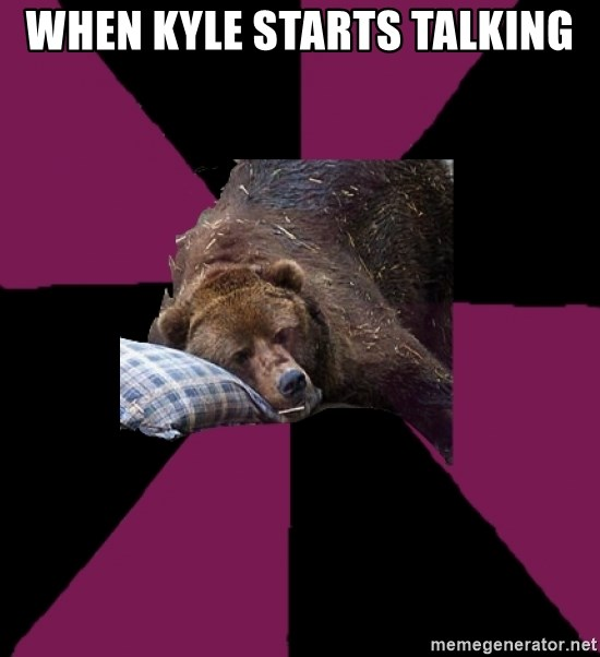Sleep Disorder Grizzly - When Kyle starts talking