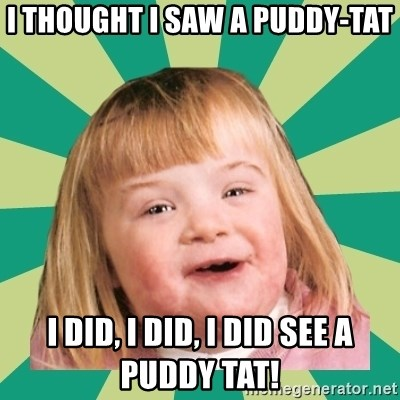 Retard girl - I thought I saw a Puddy-tat I did, I did, I did see a puddy tat!