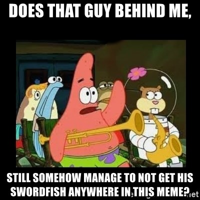 Patrick Star Instrument - Does that guy behind me, Still somehow manage to not get his swordfish anywhere in this meme?