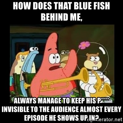 Patrick Star Instrument - How does that blue fish behind me, Always manage to keep his p**** invisible to the audience almost every episode he shows up in?