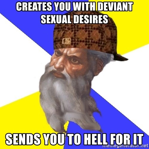 Scumbag God - creates you with deviant sexual desires sends you to hell for it