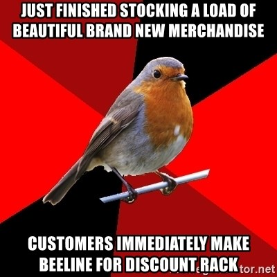 Retail Robin - Just finished stocking a load of beautiful brand new merchandise Customers immediately make beeline for discount rack