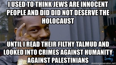 Thinking black guy - I Used To Think Jews Are Innocent People And Did Did Not Deserve The Holocaust Until I Read Their Filthy Talmud And Looked Into Crimes Against Humanity Against Palestinians