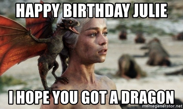 Mother of Dragons - Happy birthday Julie I hope you got a Dragon