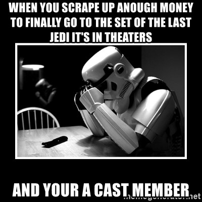 Sad Trooper - When you scrape up anough money to finally go to the set of The last jedi it's in theaters And your a cast member