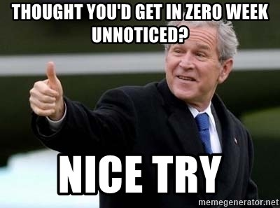 nice try bush bush - thought you'd get in zero week unnoticed? Nice try